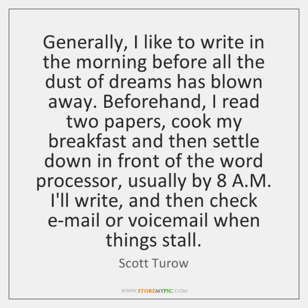 Generally, I like to write in the morning before all the dust ...