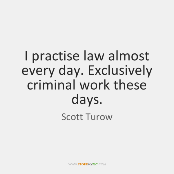 I practise law almost every day. Exclusively criminal work these days.