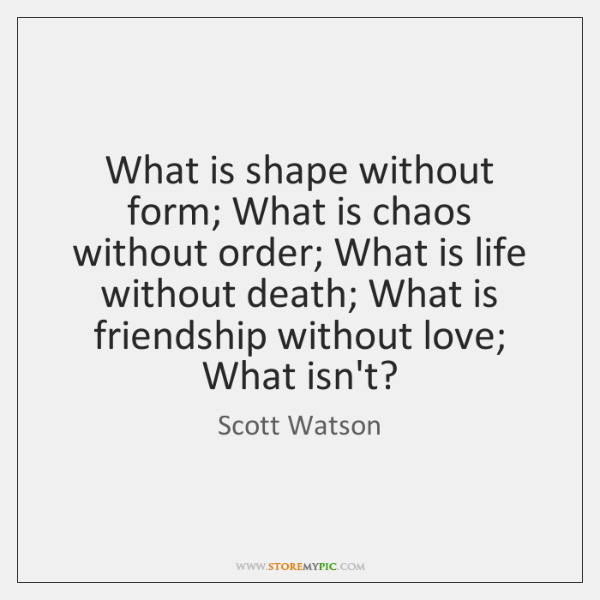 What is shape without form; What is chaos without order; What is ...