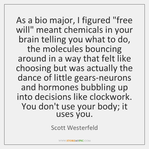 "As a bio major, I figured ""free will"" meant chemicals in your ..."