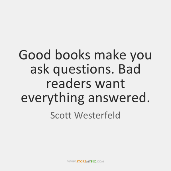 Good books make you ask questions. Bad readers want everything answered.