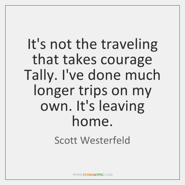 It's not the traveling that takes courage Tally. I've done much longer ...