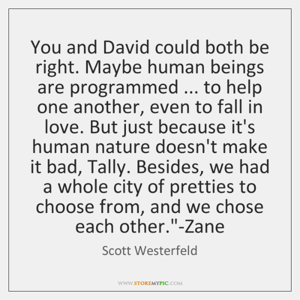 You and David could both be right. Maybe human beings are programmed ... ...