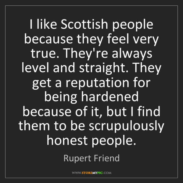 Rupert Friend: I like Scottish people because they feel very true. They're...