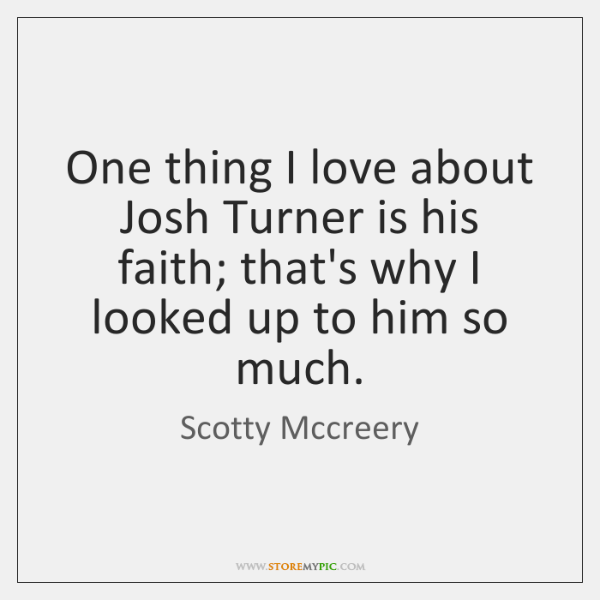 One thing I love about Josh Turner is his faith; that's why ...