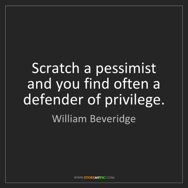 William Beveridge: Scratch a pessimist and you find often a defender of...