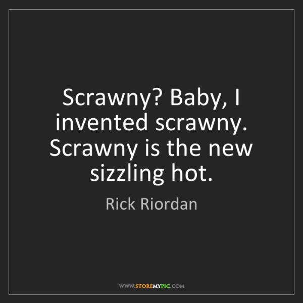 Rick Riordan: Scrawny? Baby, I invented scrawny. Scrawny is the new...