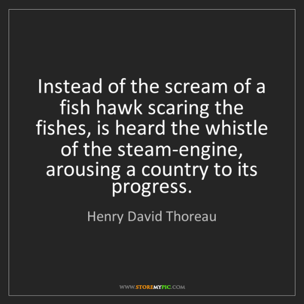 Henry David Thoreau: Instead of the scream of a fish hawk scaring the fishes,...