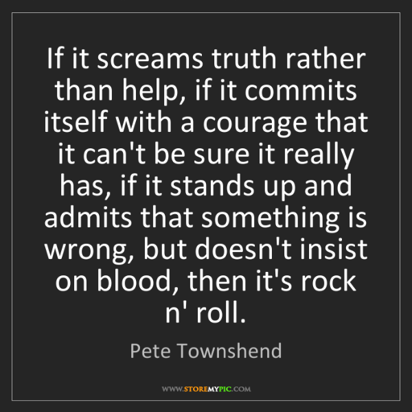 Pete Townshend: If it screams truth rather than help, if it commits itself...