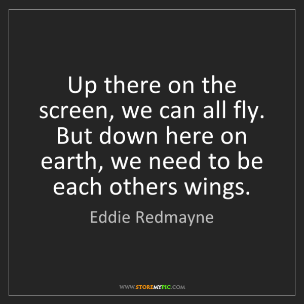 Eddie Redmayne: Up there on the screen, we can all fly. But down here...