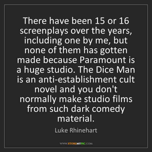 Luke Rhinehart: There have been 15 or 16 screenplays over the years,...