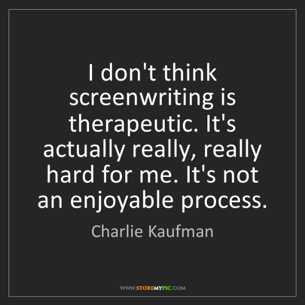 Charlie Kaufman: I don't think screenwriting is therapeutic. It's actually...