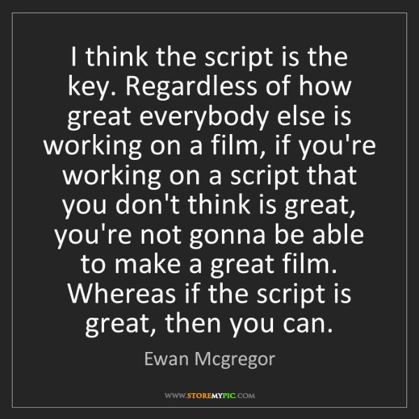 Ewan Mcgregor: I think the script is the key. Regardless of how great...
