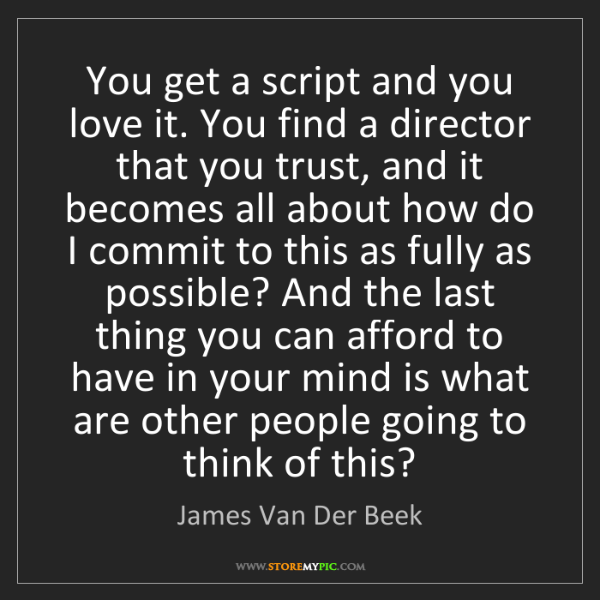 James Van Der Beek: You get a script and you love it. You find a director...