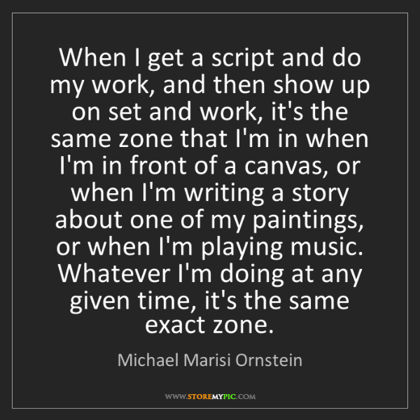 Michael Marisi Ornstein: When I get a script and do my work, and then show up...