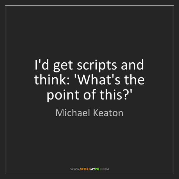 Michael Keaton: I'd get scripts and think: 'What's the point of this?'