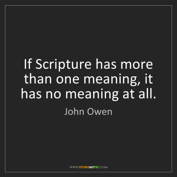 John Owen: If Scripture has more than one meaning, it has no meaning...