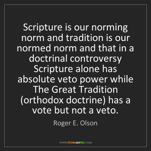 Roger E. Olson: Scripture is our norming norm and tradition is our normed...