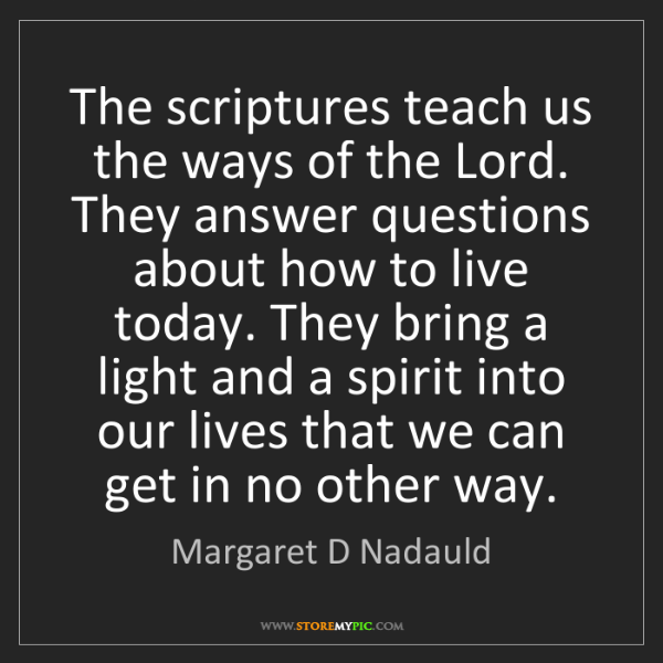 Margaret D Nadauld: The scriptures teach us the ways of the Lord. They answer...
