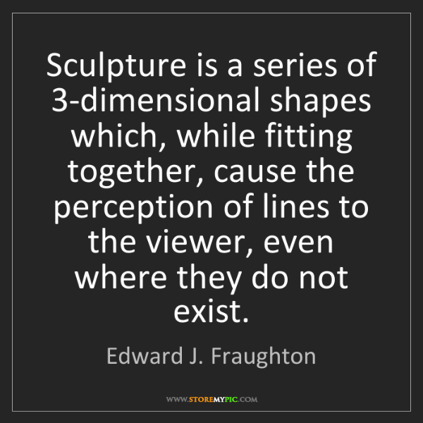 Edward J. Fraughton: Sculpture is a series of 3-dimensional shapes which,...