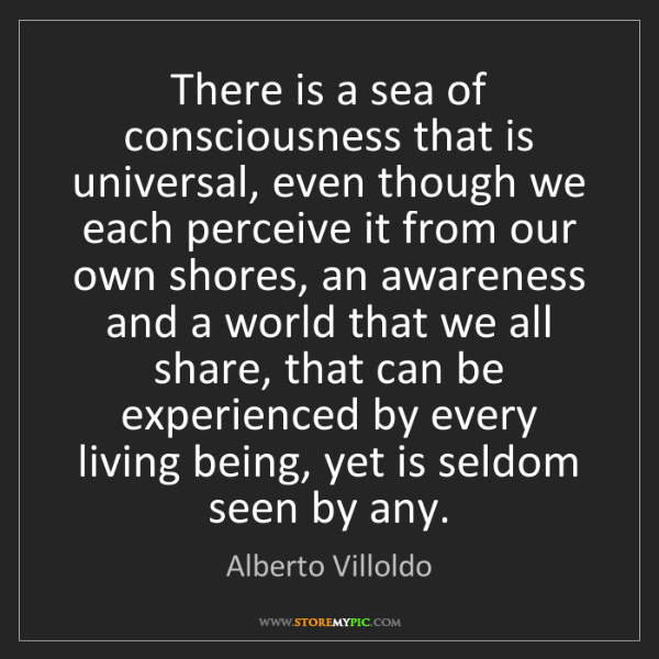 Alberto Villoldo: There is a sea of consciousness that is universal, even...