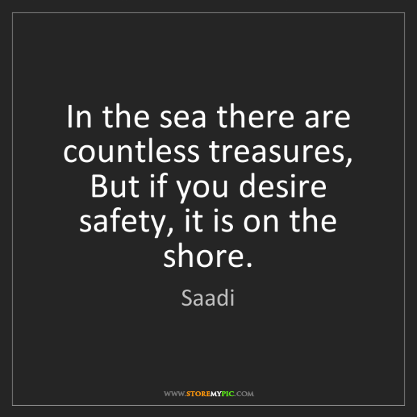 Saadi: In the sea there are countless treasures,   But if you...