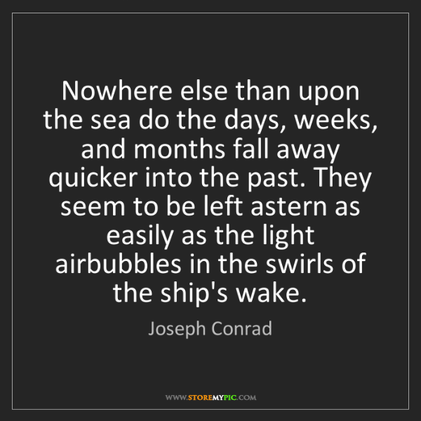 Joseph Conrad: Nowhere else than upon the sea do the days, weeks, and...