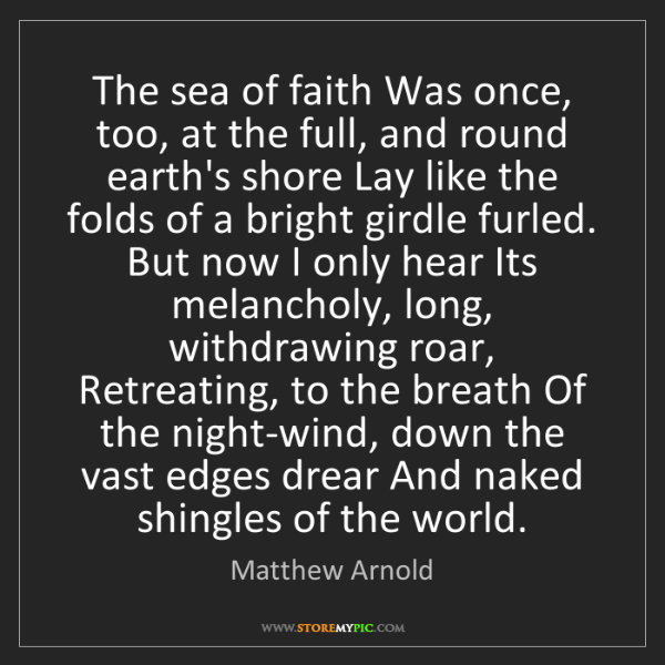 Matthew Arnold: The sea of faith Was once, too, at the full, and round...