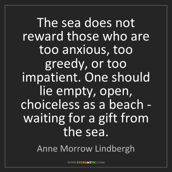 Anne Morrow Lindbergh: The sea does not reward those who are too anxious, too...