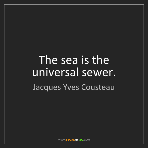 Jacques Yves Cousteau: The sea is the universal sewer.