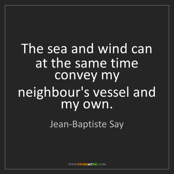 Jean-Baptiste Say: The sea and wind can at the same time convey my neighbour's...