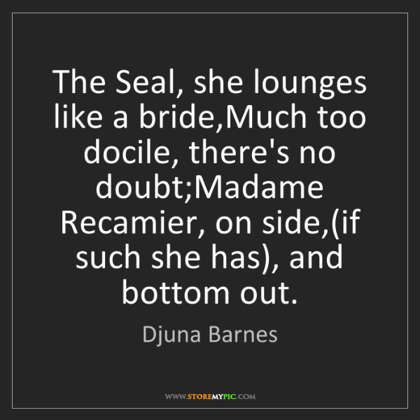 Djuna Barnes: The Seal, she lounges like a bride,Much too docile, there's...