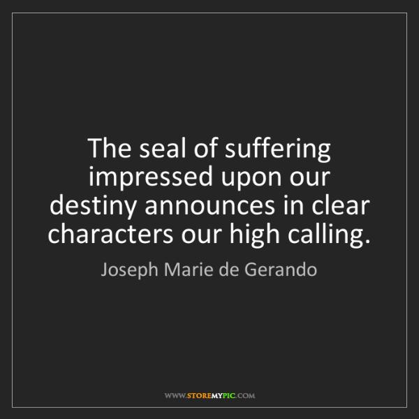 Joseph Marie de Gerando: The seal of suffering impressed upon our destiny announces...