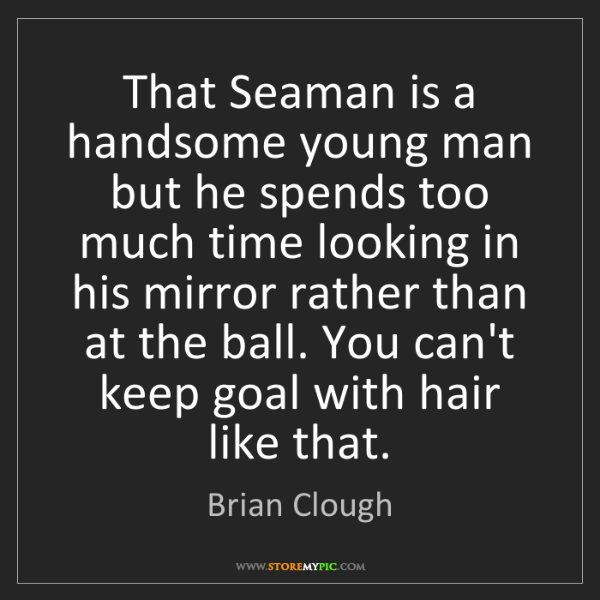 Brian Clough: That Seaman is a handsome young man but he spends too...
