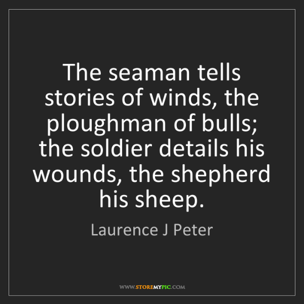 Laurence J Peter: The seaman tells stories of winds, the ploughman of bulls;...