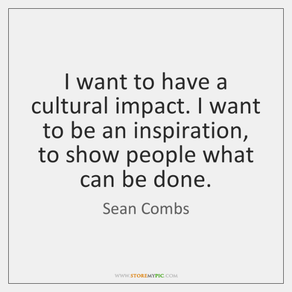 I want to have a cultural impact. I want to be an ...