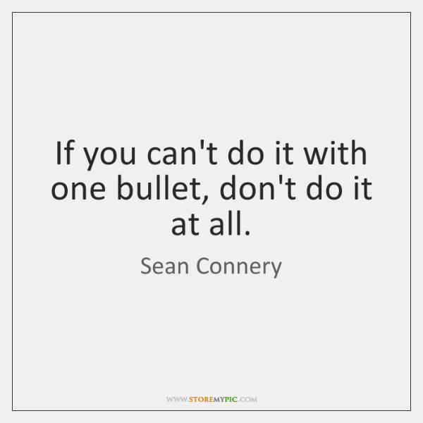 If you can't do it with one bullet, don't do it at ...