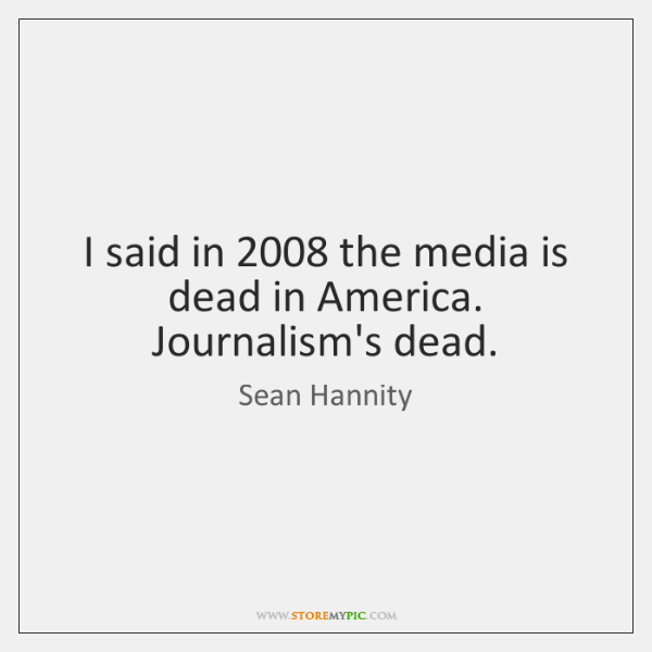 I said in 2008 the media is dead in America. Journalism's dead.