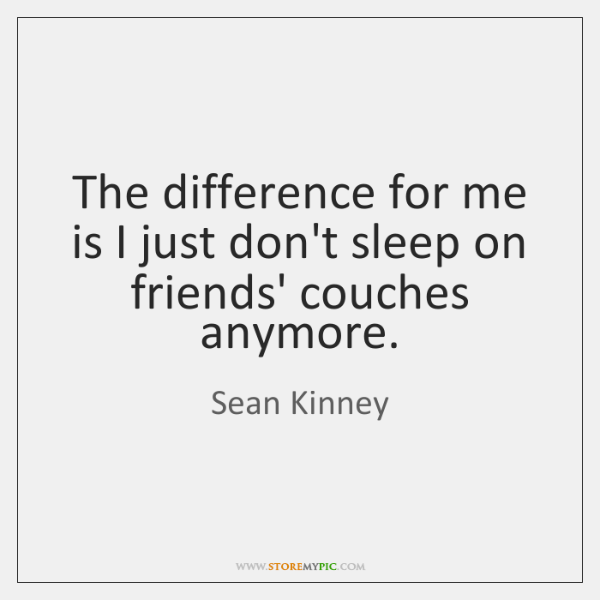 The difference for me is I just don't sleep on friends' couches ...