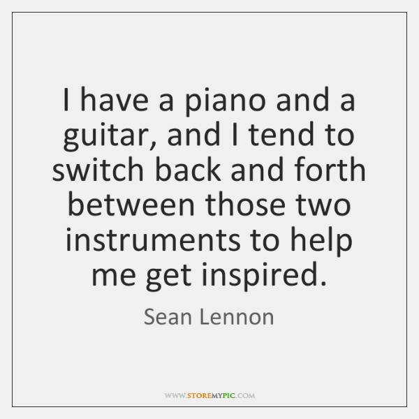 I have a piano and a guitar, and I tend to switch ...