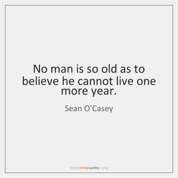 No man is so old as to believe he cannot live one ...