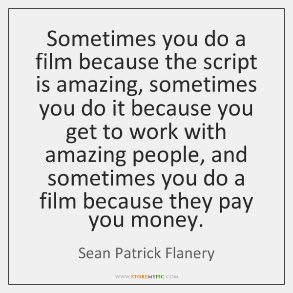 Sometimes you do a film because the script is amazing, sometimes you ...