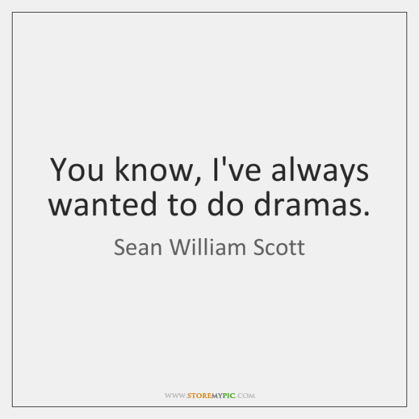 You know, I've always wanted to do dramas.