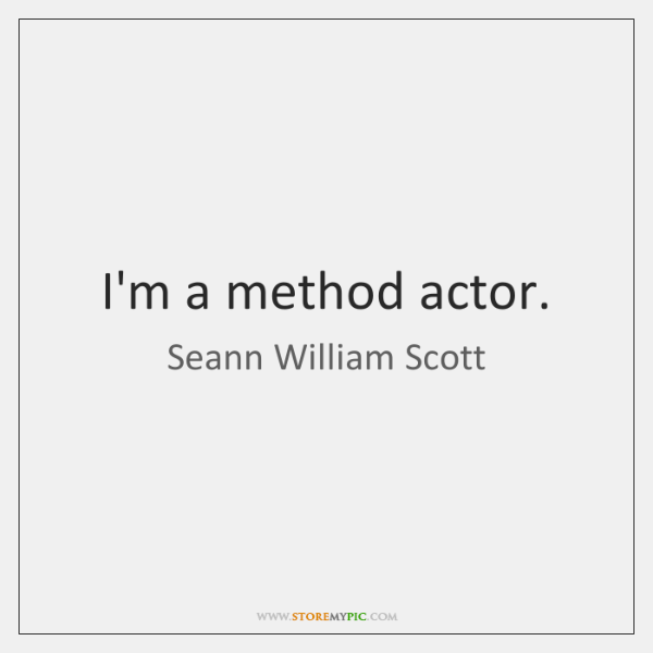 I'm a method actor.