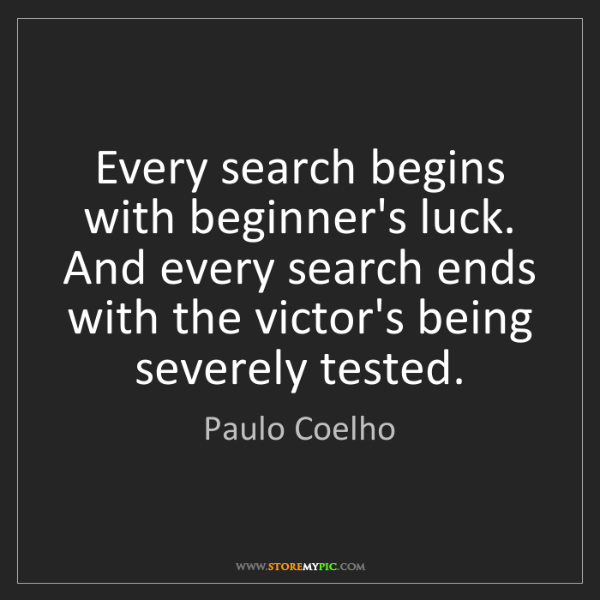 Paulo Coelho: Every search begins with beginner's luck. And every search...