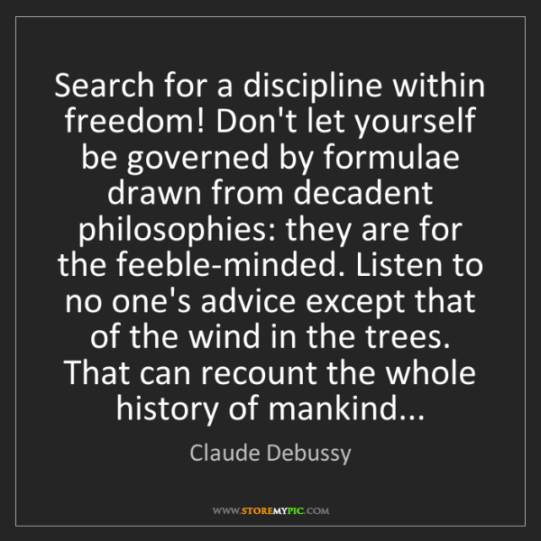 Claude Debussy: Search for a discipline within freedom! Don't let yourself...