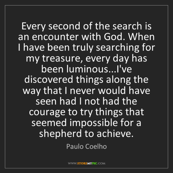 Paulo Coelho: Every second of the search is an encounter with God....