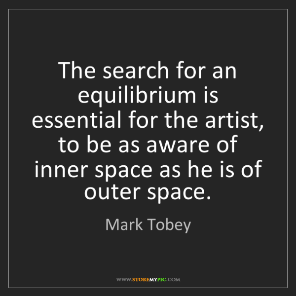 Mark Tobey: The search for an equilibrium is essential for the artist,...