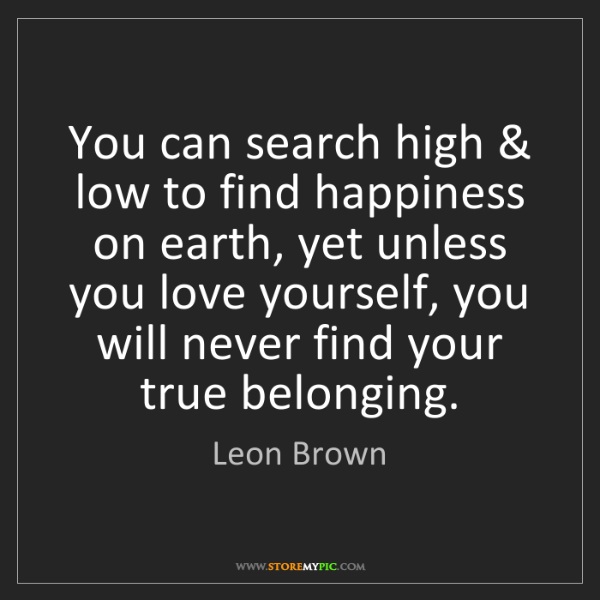 Leon Brown: You can search high & low to find happiness on earth,...