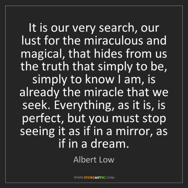 Albert Low: It is our very search, our lust for the miraculous and...